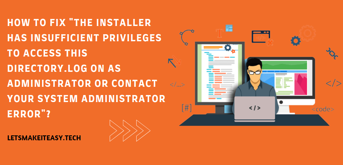 """How to Fix """"The Installer has insufficient privileges to access this directory.Log on as administrator or contact your system administrator Error""""?"""